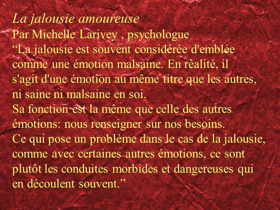La jalousie amoureuse Par Michelle Larivey, psychologue La jalousie est souvent considérée d'emblée comme une émotion malsaine. En réalité, il s'agit