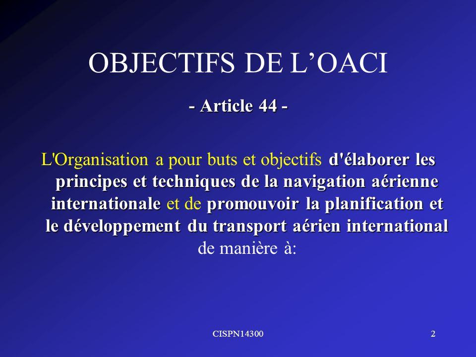 CISPN143002 OBJECTIFS DE LOACI - Article 44 - d'élaborer les principes et techniques de la navigation aérienne internationalepromouvoir la planificati