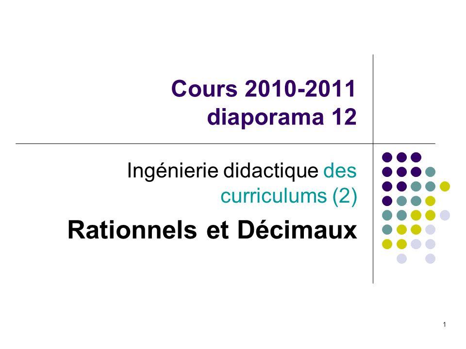 1 Cours 2010-2011 diaporama 12 Ingénierie didactique des curriculums (2) Rationnels et Décimaux