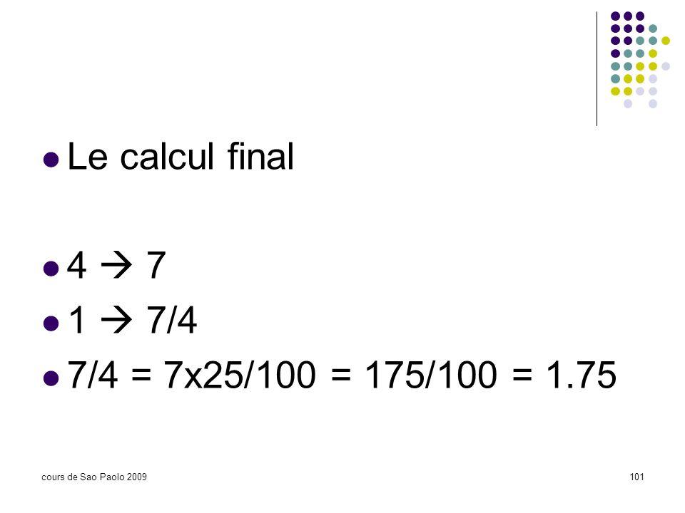 cours de Sao Paolo 2009101 Le calcul final 4 7 1 7/4 7/4 = 7x25/100 = 175/100 = 1.75