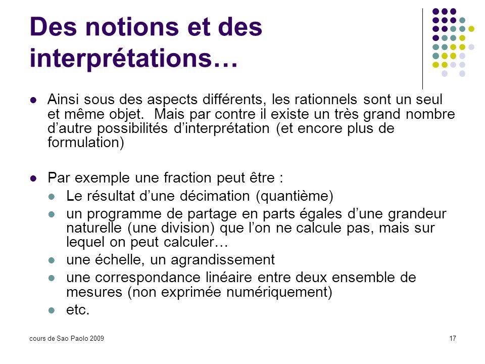 cours de Sao Paolo 200917 Des notions et des interprétations… Ainsi sous des aspects différents, les rationnels sont un seul et même objet. Mais par c