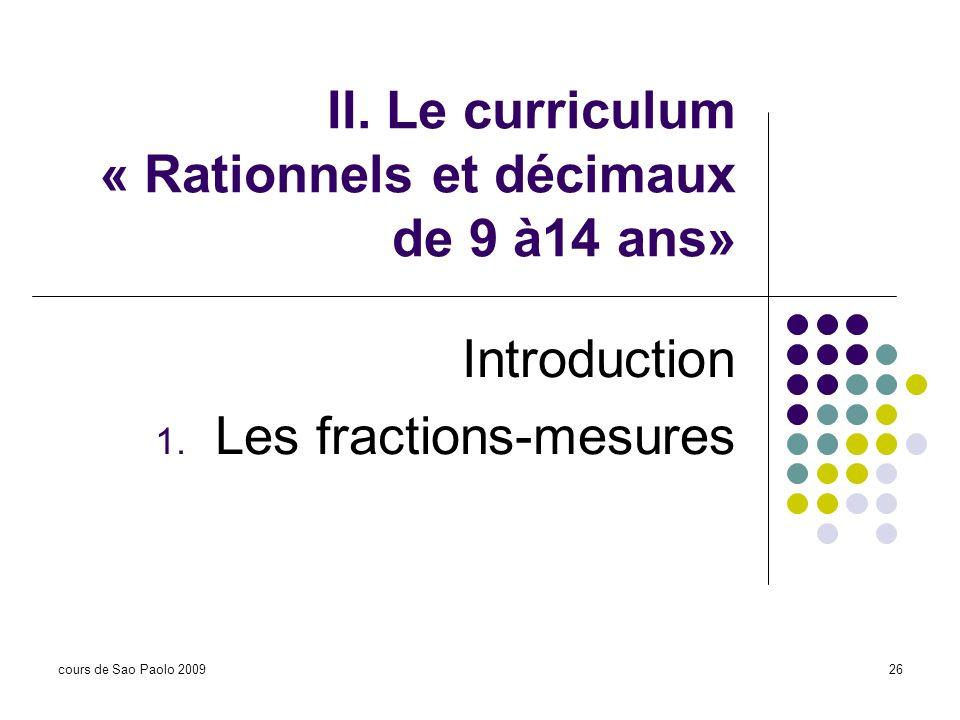 cours de Sao Paolo 200926 II. Le curriculum « Rationnels et décimaux de 9 à14 ans» Introduction 1. Les fractions-mesures