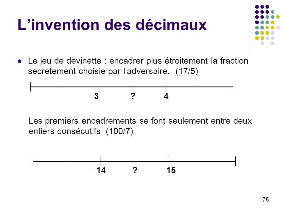 75 Linvention des décimaux Le jeu de devinette : encadrer plus étroitement la fraction secrètement choisie par ladversaire. (17/5) 34? Les premiers en