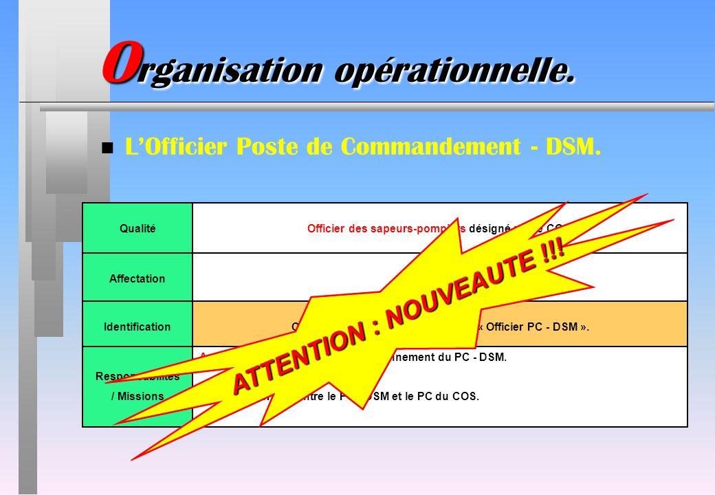 O rganisation opérationnelle. n LOfficier Poste de Commandement - DSM. QualitéOfficier des sapeurs-pompiers désigné par le COS. AffectationAu PC - DSM