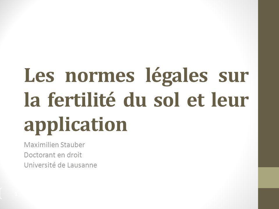 Les normes légales sur la fertilité du sol et leur application Maximilien Stauber Doctorant en droit Université de Lausanne 1
