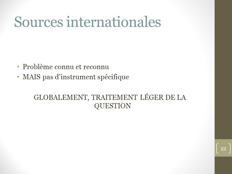 Sources internationales Problème connu et reconnu MAIS pas dinstrument spécifique GLOBALEMENT, TRAITEMENT LÉGER DE LA QUESTION 12