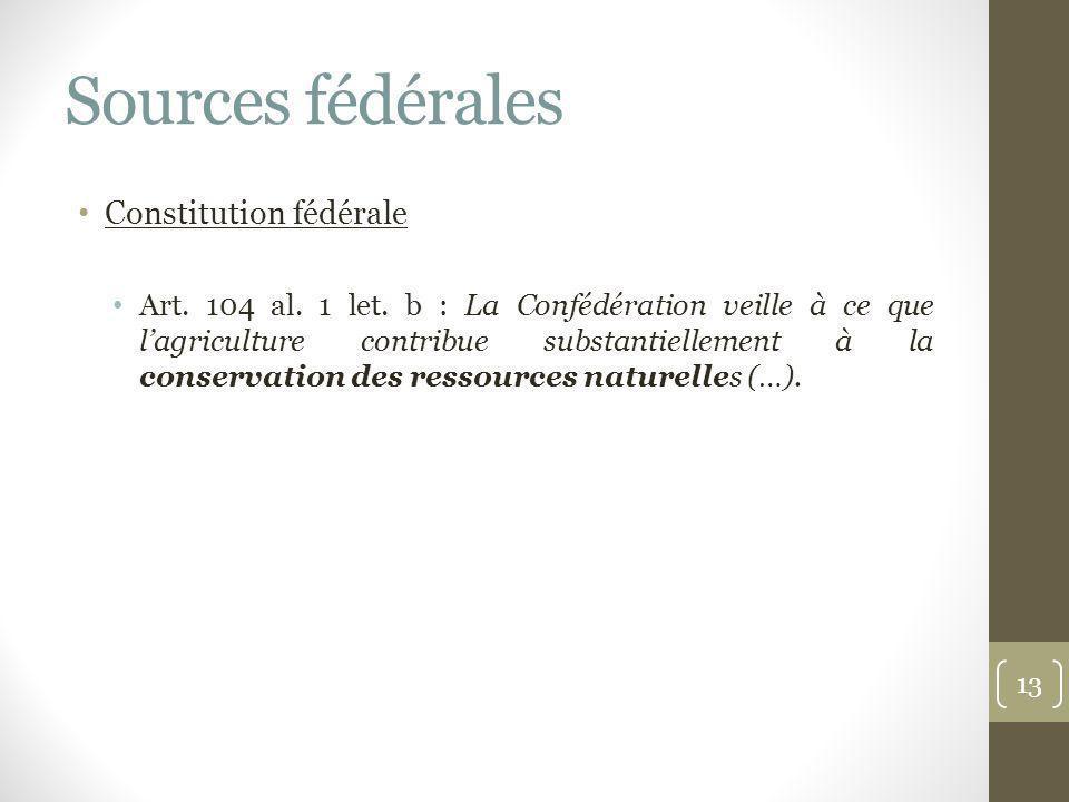 Sources fédérales Constitution fédérale Art. 104 al. 1 let. b : La Confédération veille à ce que lagriculture contribue substantiellement à la conserv