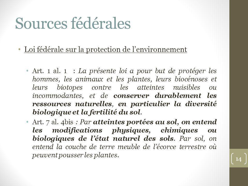 Sources fédérales Loi fédérale sur la protection de lenvironnement Art. 1 al. 1 : La présente loi a pour but de protéger les hommes, les animaux et le