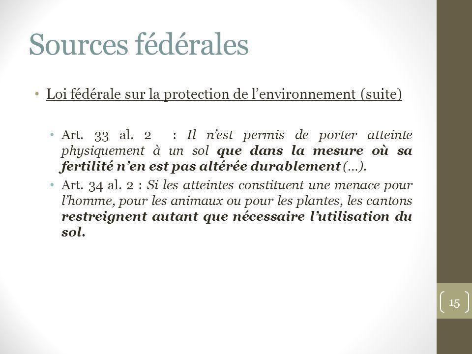 Sources fédérales Loi fédérale sur la protection de lenvironnement (suite) Art. 33 al. 2 : Il nest permis de porter atteinte physiquement à un sol que