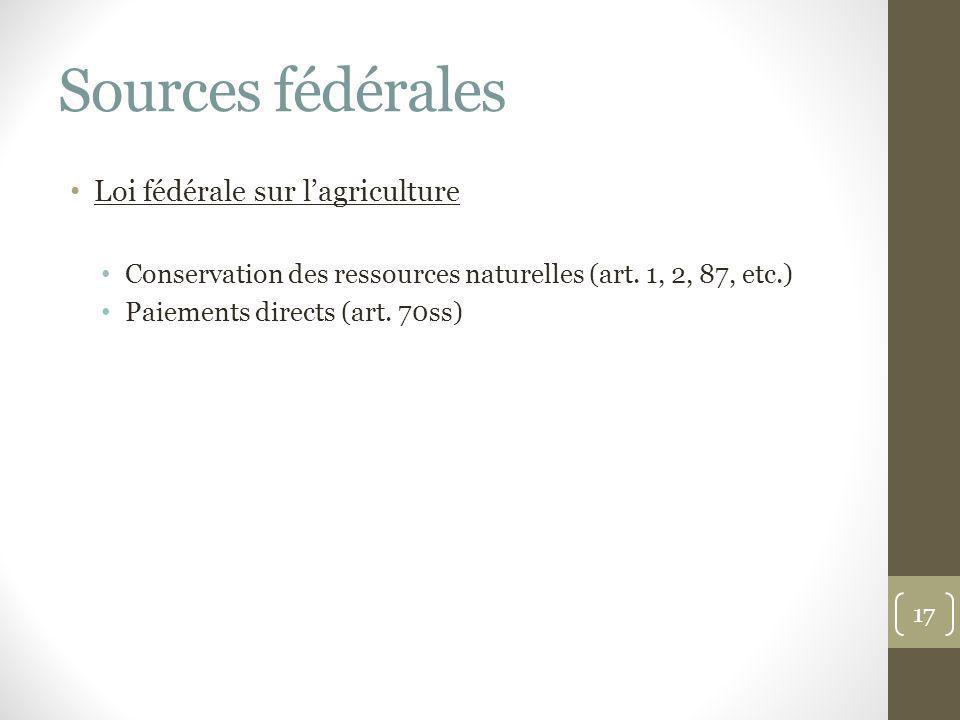 Sources fédérales Loi fédérale sur lagriculture Conservation des ressources naturelles (art. 1, 2, 87, etc.) Paiements directs (art. 70ss) 17