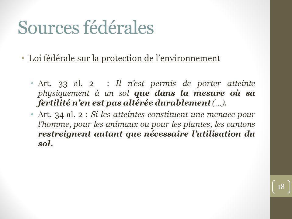 Sources fédérales Loi fédérale sur la protection de lenvironnement Art. 33 al. 2 : Il nest permis de porter atteinte physiquement à un sol que dans la