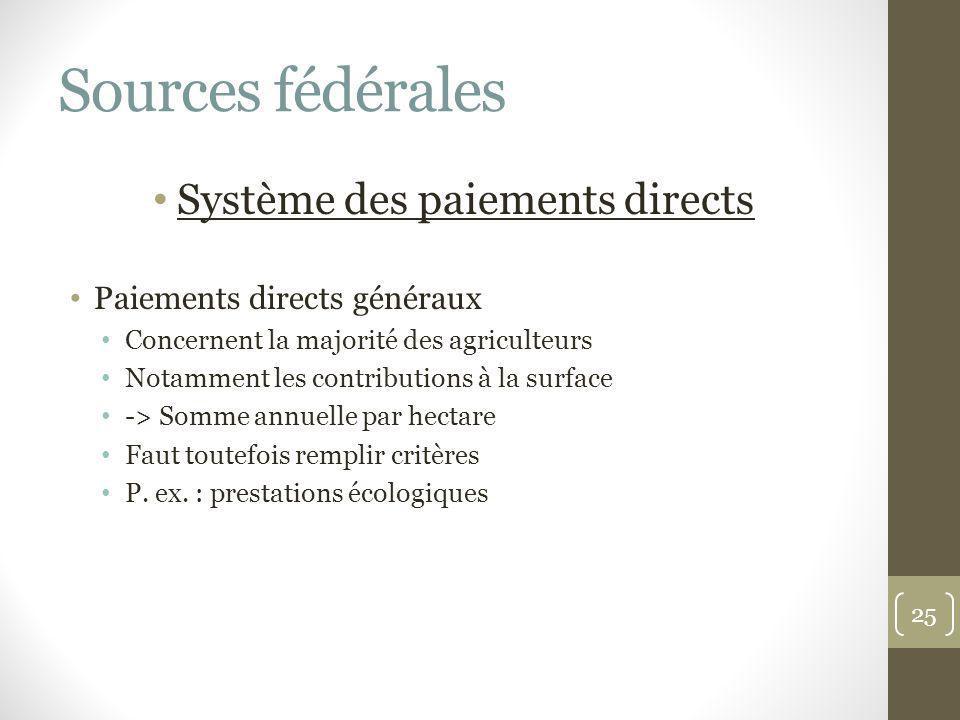 Sources fédérales Système des paiements directs Paiements directs généraux Concernent la majorité des agriculteurs Notamment les contributions à la su