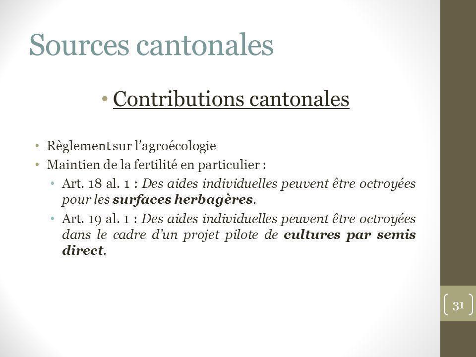 Sources cantonales Contributions cantonales Règlement sur lagroécologie Maintien de la fertilité en particulier : Art. 18 al. 1 : Des aides individuel