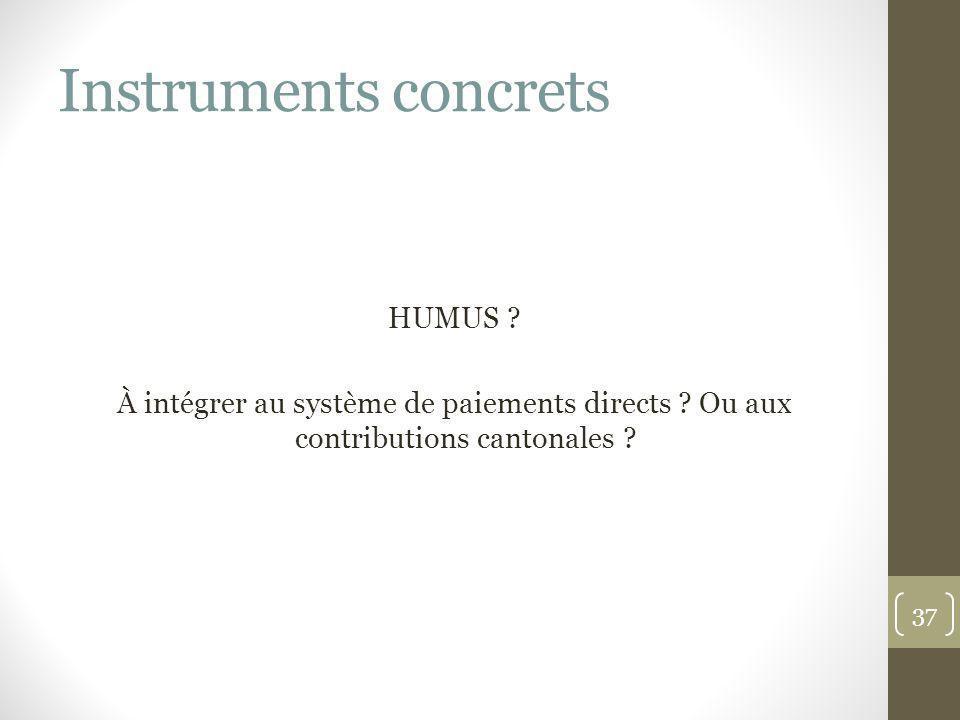 Instruments concrets HUMUS ? À intégrer au système de paiements directs ? Ou aux contributions cantonales ? 37