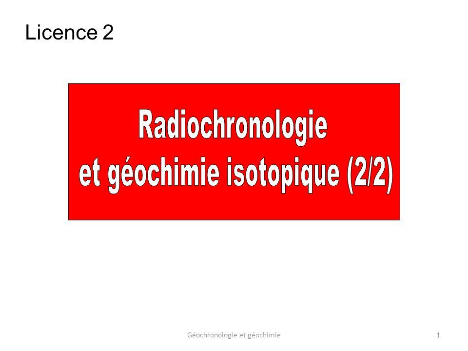 Géochronologie et géochimie32 Ces chronomètres sont probablement les plus précis que lon puisse mettre en œuvre sur des échantillons dâge géologique raisonnablement vieux (>30 Ma) La composition isotopique du Pb primordial (Tatsumoto et al., 1973), déterminée à partir de la météorite « Canyon Diablo », est égale à: 206 Pb/ 204 Pb = 9,307 0,006 207 Pb/ 204 Pb = 10,294 0,006 208 Pb/ 204 Pb = 29,476 0,018 1.