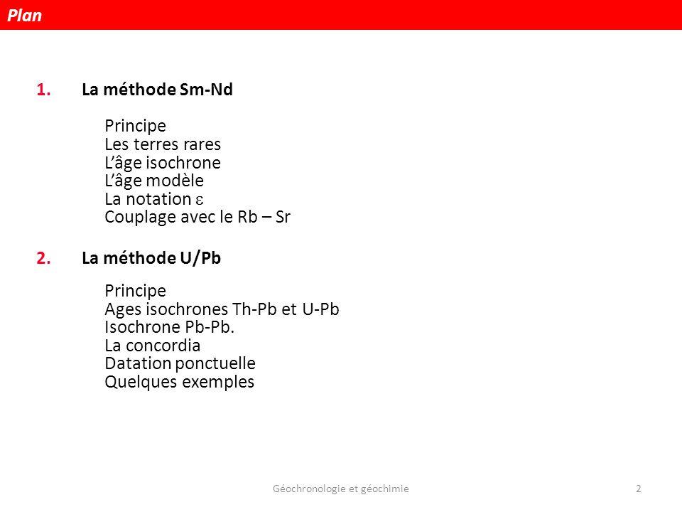 Géochronologie et géochimie2 1.La méthode Sm-Nd Principe Les terres rares Lâge isochrone Lâge modèle La notation Couplage avec le Rb – Sr 2.La méthode