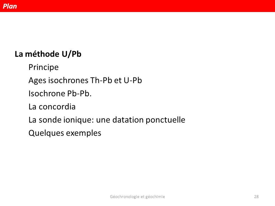 Géochronologie et géochimie28 La méthode U/Pb Principe Ages isochrones Th-Pb et U-Pb Isochrone Pb-Pb. La concordia La sonde ionique: une datation ponc