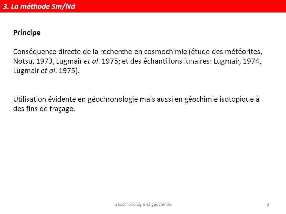 Géochronologie et géochimie3 Principe Conséquence directe de la recherche en cosmochimie (étude des météorites, Notsu, 1973, Lugmair et al. 1975; et d