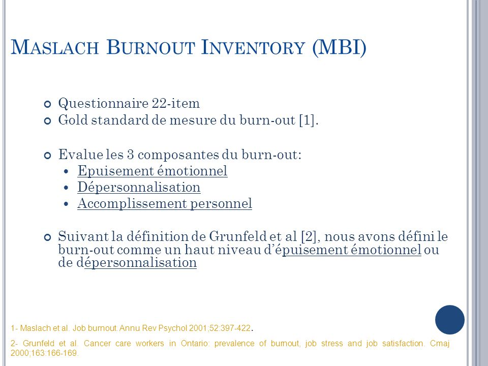 M ASLACH B URNOUT I NVENTORY (MBI) Questionnaire 22-item Gold standard de mesure du burn-out [1]. Evalue les 3 composantes du burn-out: Epuisement émo