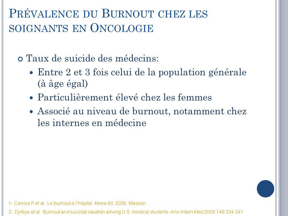 1- Canouï P et al. Le burnout à lhôpital. 4ème éd; 2008. Masson 2- Dyrbye et al. Burnout and suicidal ideation among U.S. medical students. Ann Intern