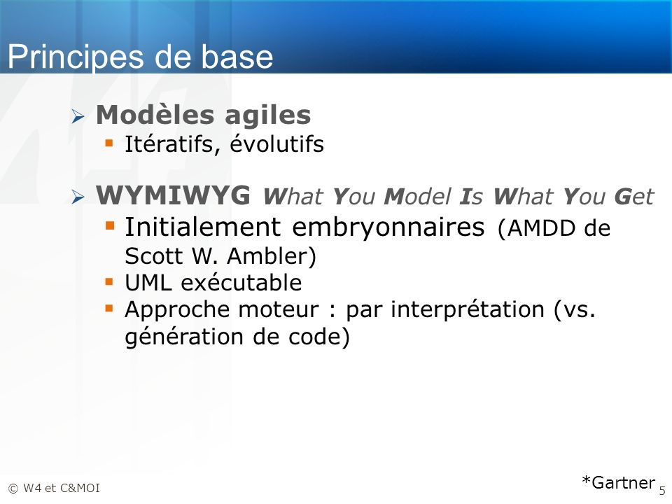 Principes de base Modèles agiles Itératifs, évolutifs WYMIWYG What You Model Is What You Get Initialement embryonnaires (AMDD de Scott W. Ambler) UML