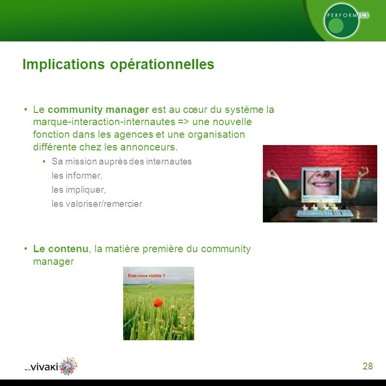 28 Implications opérationnelles Le community manager est au cœur du système la marque-interaction-internautes => une nouvelle fonction dans les agences et une organisation différente chez les annonceurs.