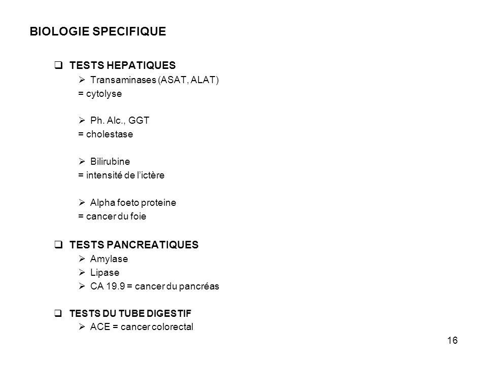 16 BIOLOGIE SPECIFIQUE TESTS HEPATIQUES Transaminases (ASAT, ALAT) = cytolyse Ph. Alc., GGT = cholestase Bilirubine = intensité de lictère Alpha foeto
