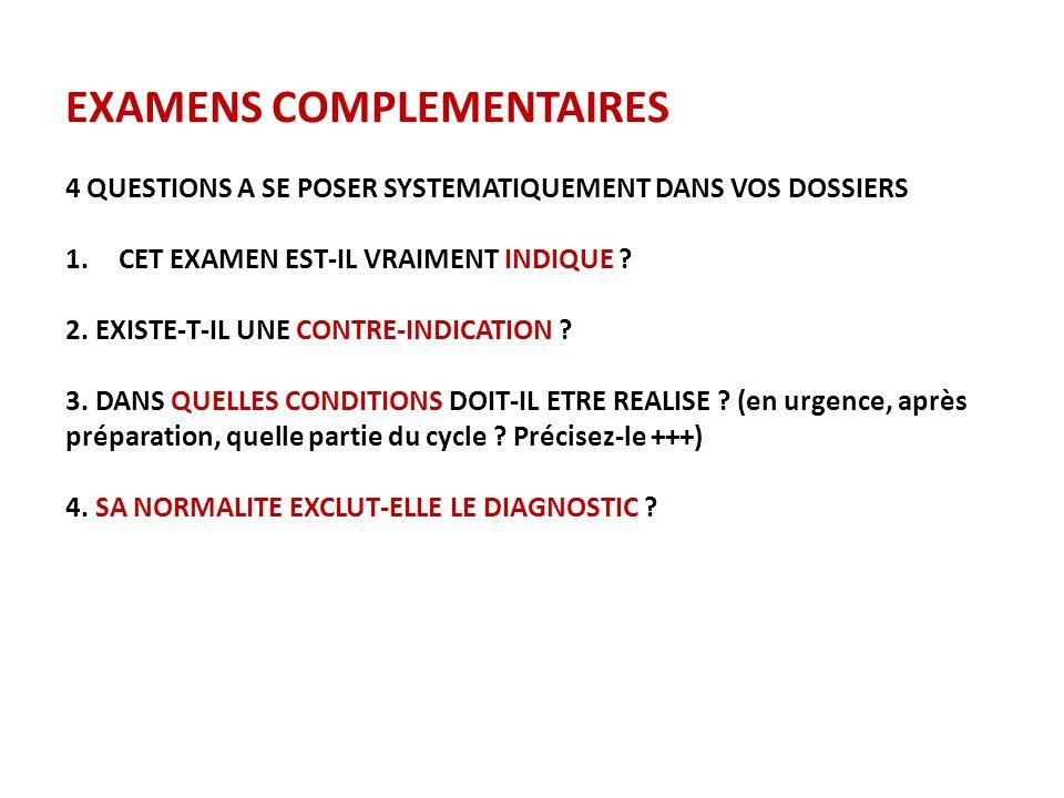 EXAMENS COMPLEMENTAIRES 4 QUESTIONS A SE POSER SYSTEMATIQUEMENT DANS VOS DOSSIERS 1.CET EXAMEN EST-IL VRAIMENT INDIQUE ? 2. EXISTE-T-IL UNE CONTRE-IND