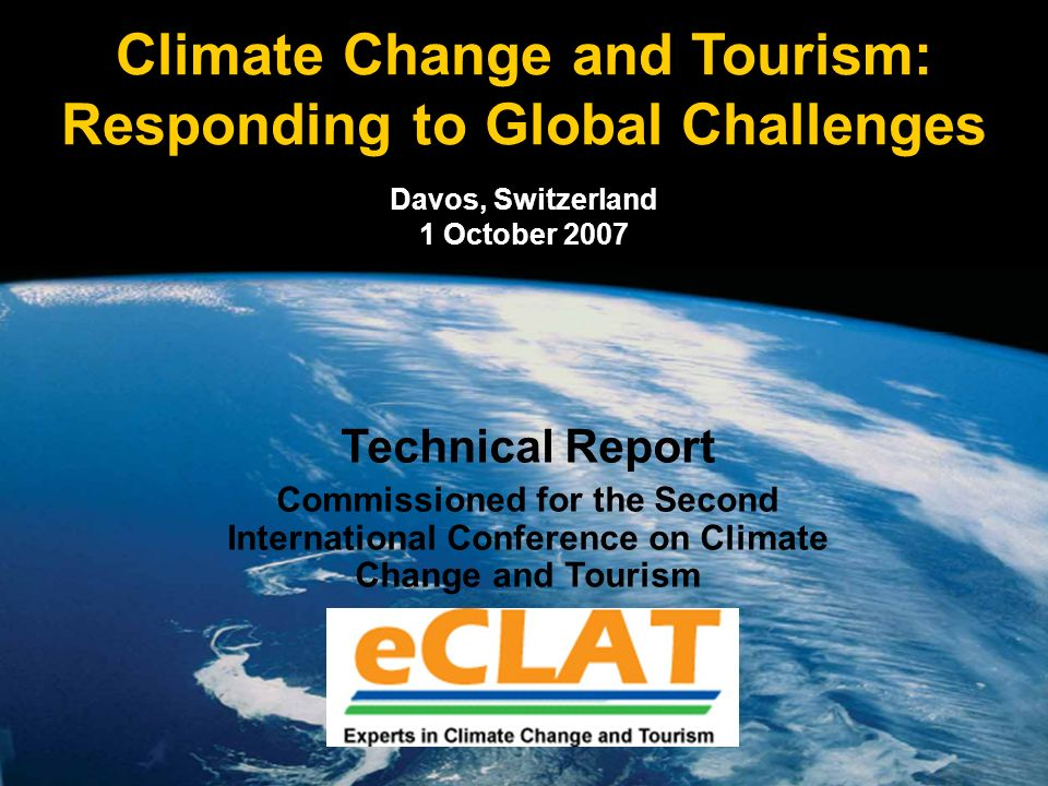 Climate Change and Tourism: Responding to Global Challenges Davos, Switzerland 1 October 2007 Technical Report Commissioned for the Second International Conference on Climate Change and Tourism