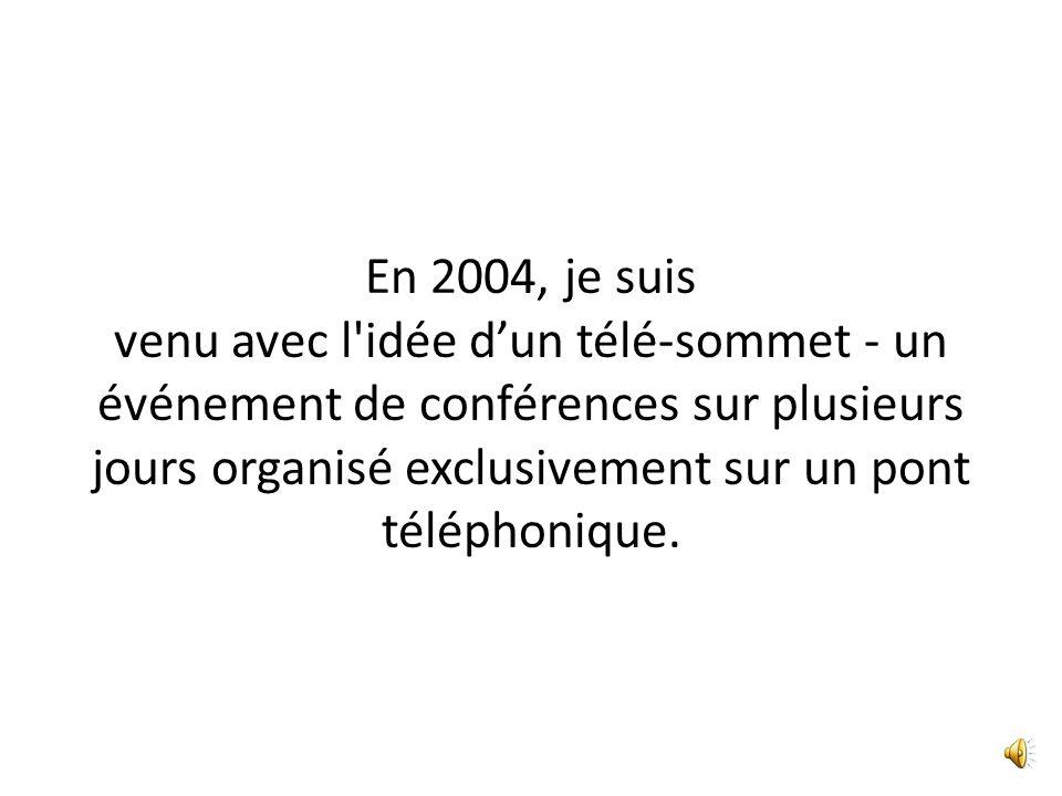 En 2004, je suis venu avec l idée dun télé-sommet - un événement de conférences sur plusieurs jours organisé exclusivement sur un pont téléphonique.