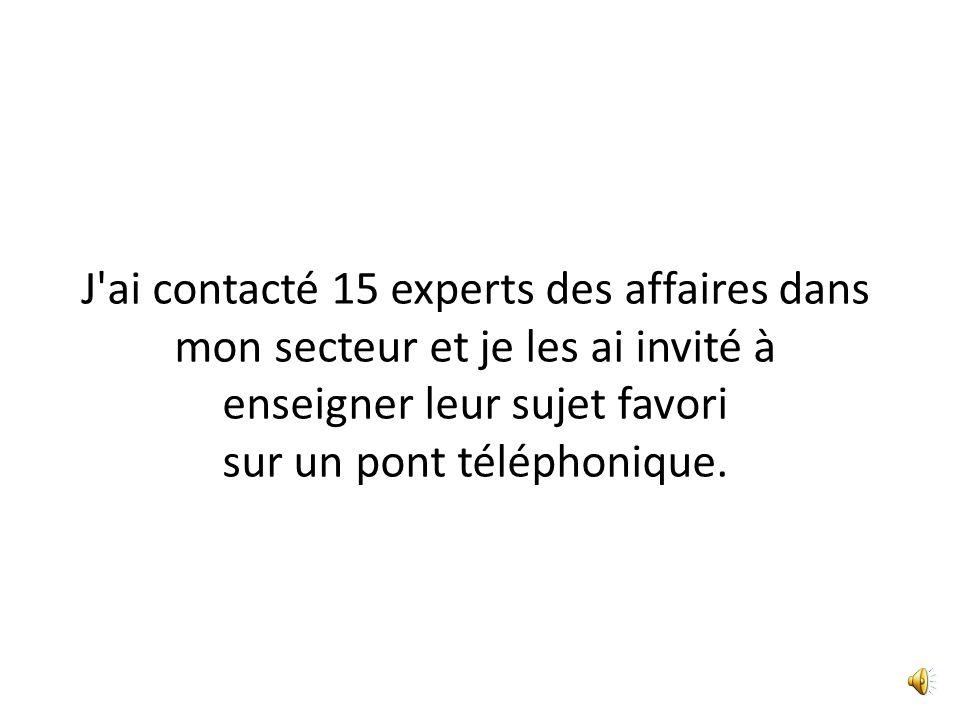 J ai contacté 15 experts des affaires dans mon secteur et je les ai invité à enseigner leur sujet favori sur un pont téléphonique.