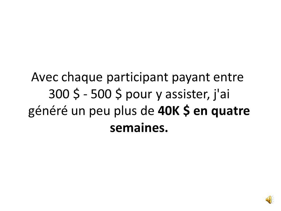 Avec chaque participant payant entre 300 $ - 500 $ pour y assister, j ai généré un peu plus de 40K $ en quatre semaines.