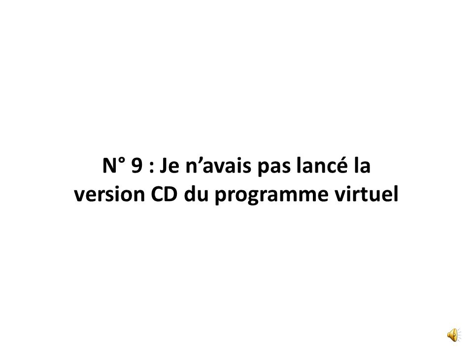 N° 9 : Je navais pas lancé la version CD du programme virtuel