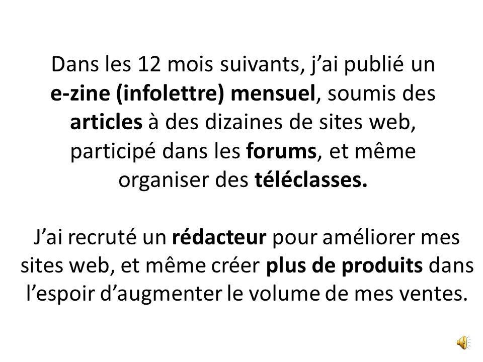 Dans les 12 mois suivants, jai publié un e-zine (infolettre) mensuel, soumis des articles à des dizaines de sites web, participé dans les forums, et même organiser des téléclasses.