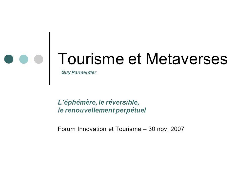 Tourisme et Metaverses Léphémère, le réversible, le renouvellement perpétuel Forum Innovation et Tourisme – 30 nov. 2007 Guy Parmentier