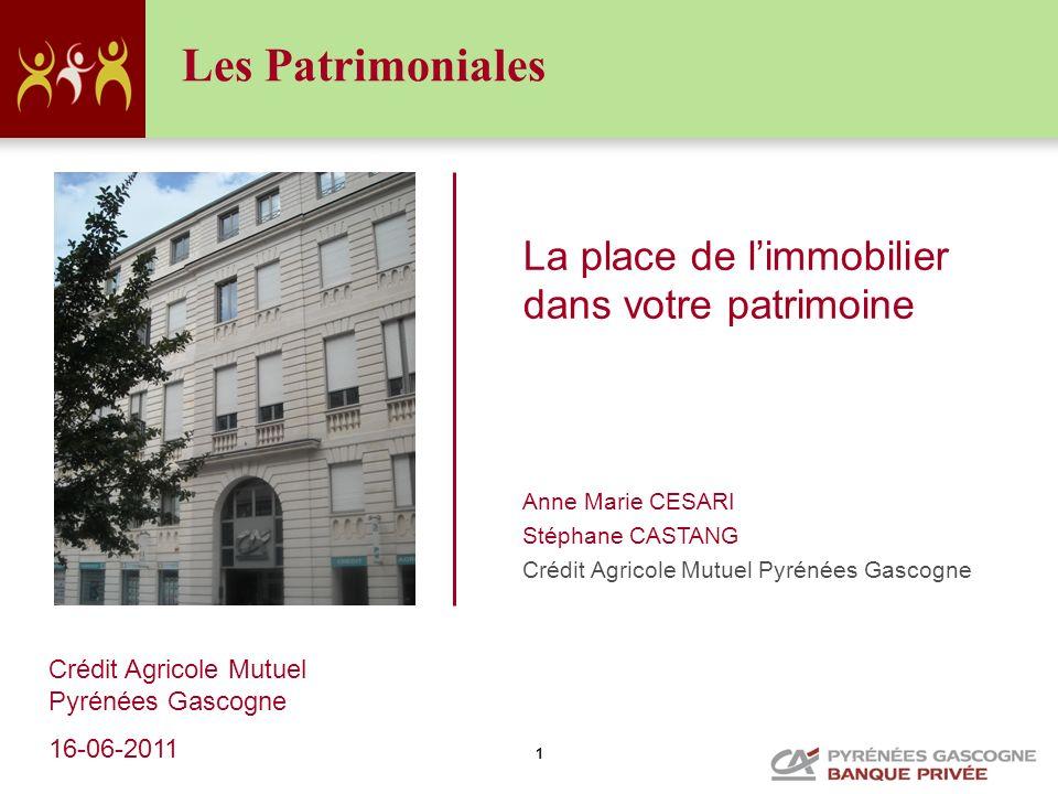 1 Les Patrimoniales La place de limmobilier dans votre patrimoine Anne Marie CESARI Stéphane CASTANG Crédit Agricole Mutuel Pyrénées Gascogne 16-06-20