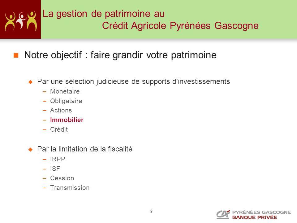 2 La gestion de patrimoine au Crédit Agricole Pyrénées Gascogne Notre objectif : faire grandir votre patrimoine Par une sélection judicieuse de suppor