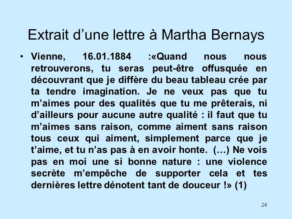 26 Extrait dune lettre à Martha Bernays Vienne, 16.01.1884 :«Quand nous nous retrouverons, tu seras peut-être offusquée en découvrant que je diffère d