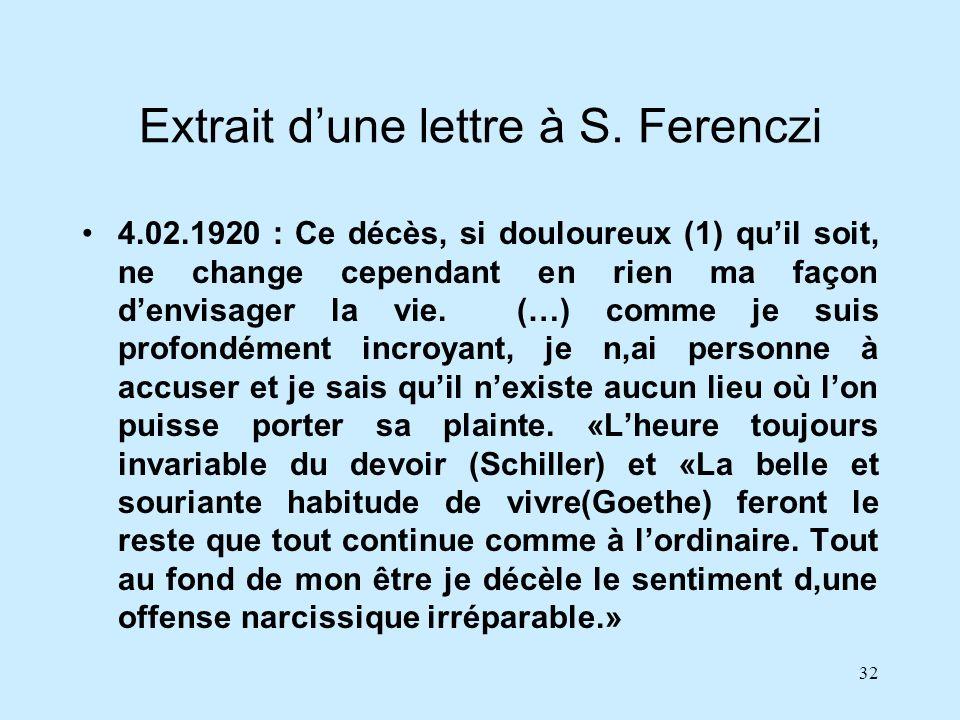 32 Extrait dune lettre à S. Ferenczi 4.02.1920 : Ce décès, si douloureux (1) quil soit, ne change cependant en rien ma façon denvisager la vie. (…) co