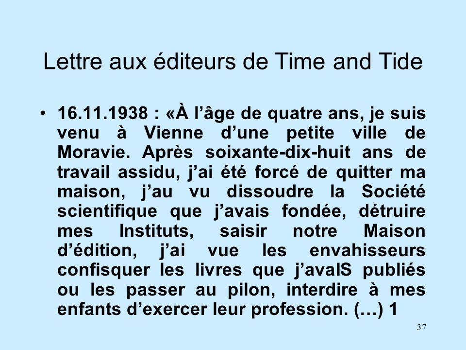 37 Lettre aux éditeurs de Time and Tide 16.11.1938 : «À lâge de quatre ans, je suis venu à Vienne dune petite ville de Moravie. Après soixante-dix-hui