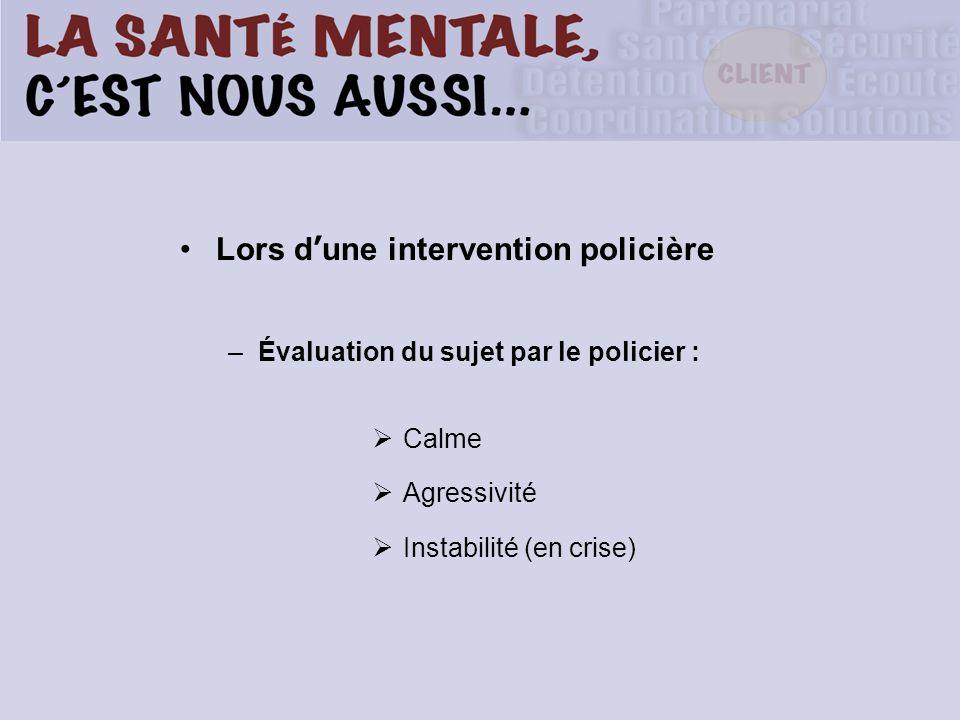 Lors d une intervention policière –Évaluation du sujet par le policier : Calme Agressivité Instabilité (en crise)