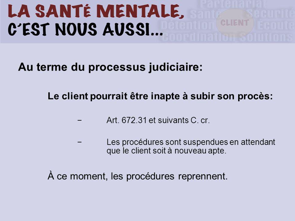 Au terme du processus judiciaire: Le client pourrait être inapte à subir son procès: Art.