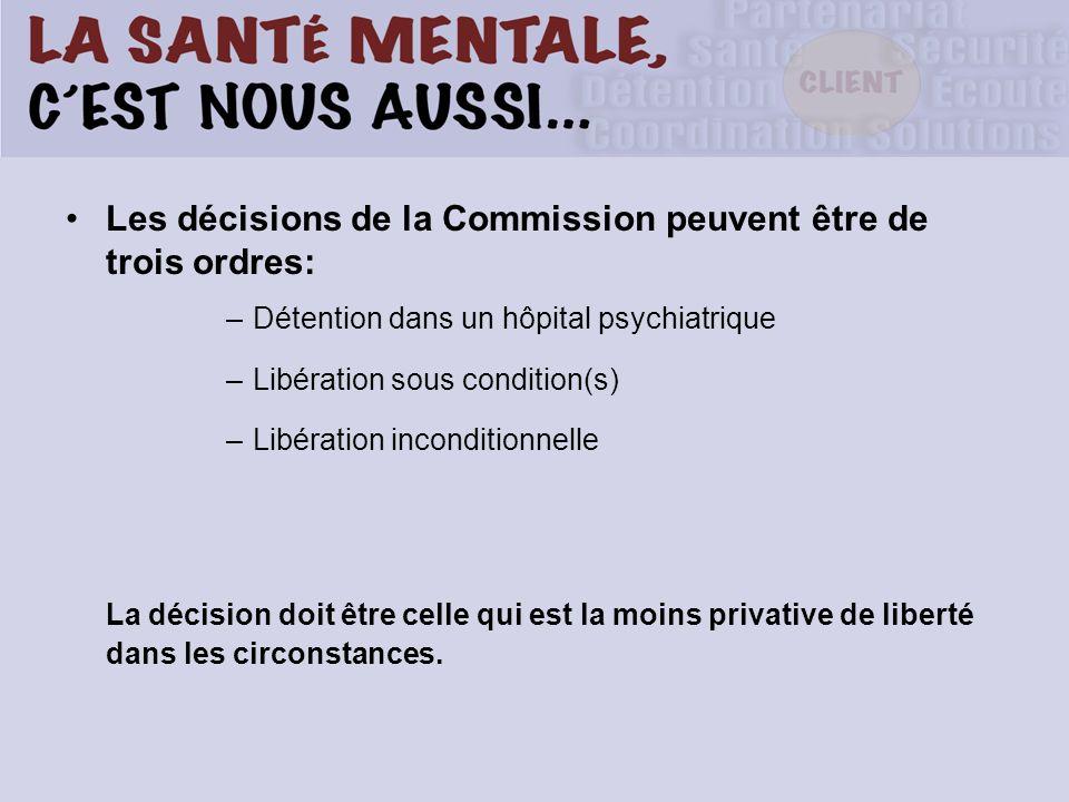 Les décisions de la Commission peuvent être de trois ordres: –Détention dans un hôpital psychiatrique –Libération sous condition(s) –Libération inconditionnelle La décision doit être celle qui est la moins privative de liberté dans les circonstances.