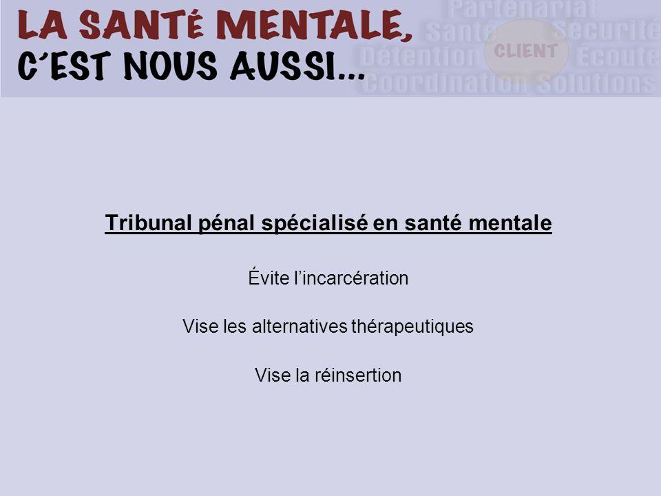 Tribunal pénal spécialisé en santé mentale Évite lincarcération Vise les alternatives thérapeutiques Vise la réinsertion