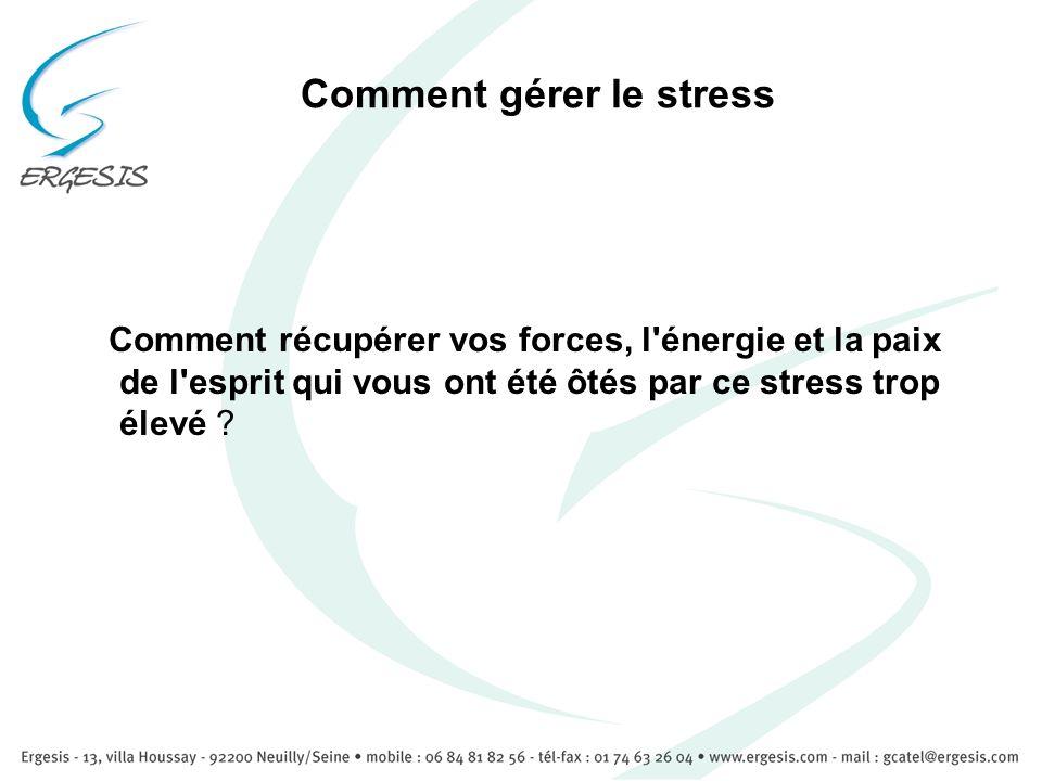 Comment gérer le stress Comment récupérer vos forces, l'énergie et la paix de l'esprit qui vous ont été ôtés par ce stress trop élevé ?