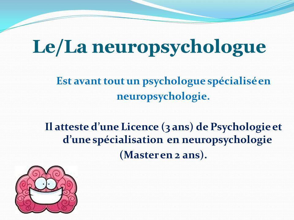 Le/La neuropsychologue Est avant tout un psychologue spécialisé en neuropsychologie. Il atteste dune Licence (3 ans) de Psychologie et dune spécialisa