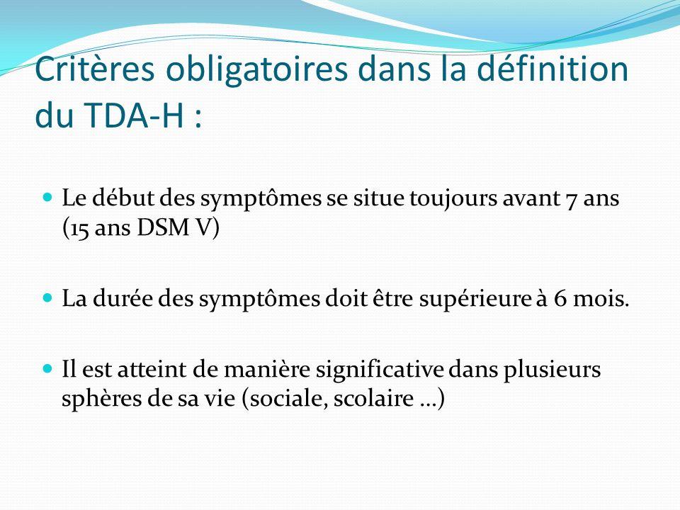 Critères obligatoires dans la définition du TDA-H : Le début des symptômes se situe toujours avant 7 ans (15 ans DSM V) La durée des symptômes doit êt