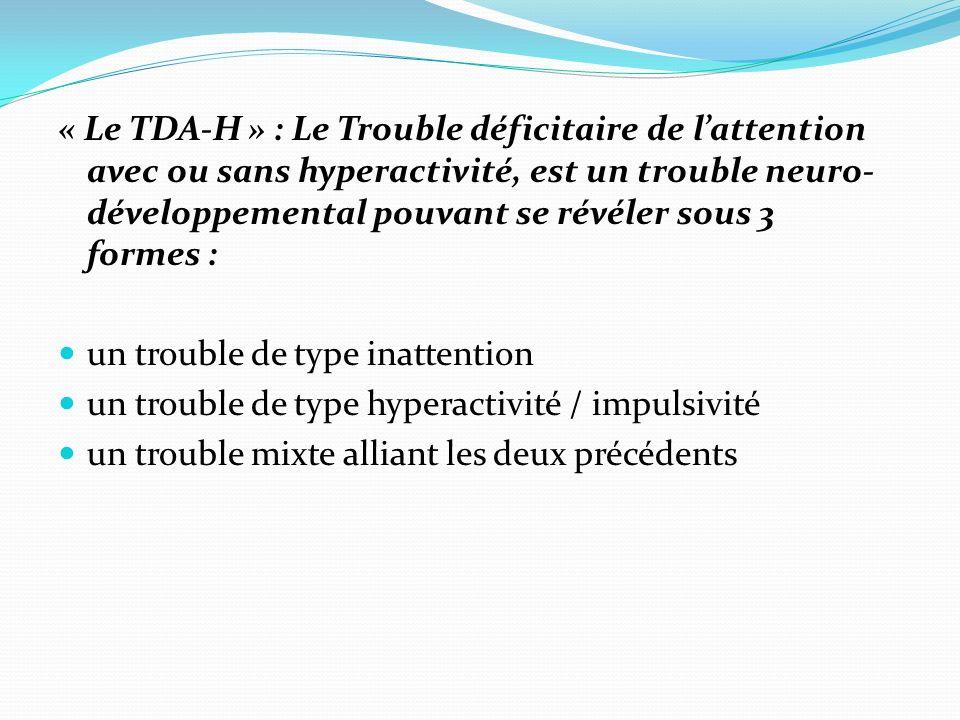 « Le TDA-H » : Le Trouble déficitaire de lattention avec ou sans hyperactivité, est un trouble neuro- développemental pouvant se révéler sous 3 formes