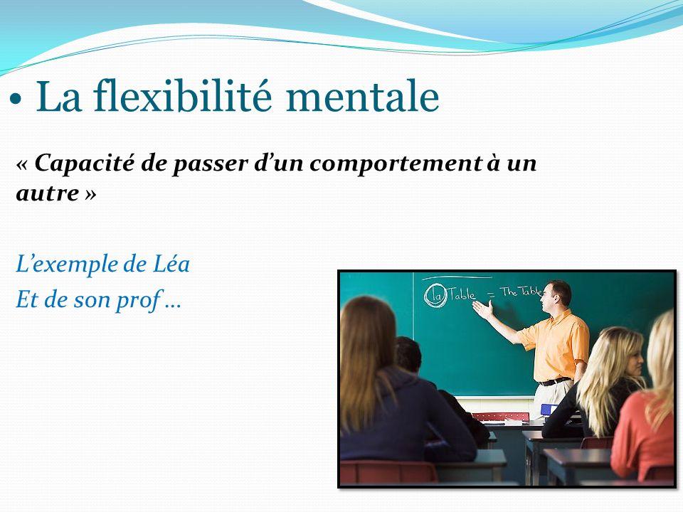 La flexibilité mentale « Capacité de passer dun comportement à un autre » Lexemple de Léa Et de son prof …