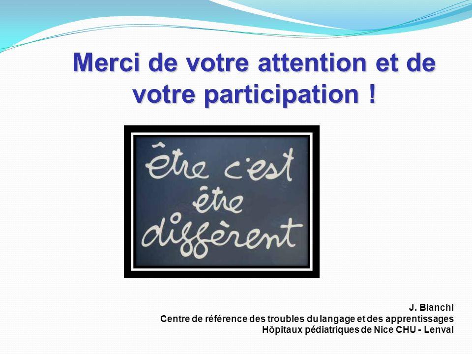 Merci de votre attention et de votre participation ! J. Bianchi Centre de référence des troubles du langage et des apprentissages Hôpitaux pédiatrique